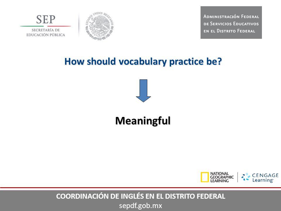 How should vocabulary practice be? Meaningful COORDINACIÓN DE INGLÉS EN EL DISTRITO FEDERAL sepdf.gob.mx
