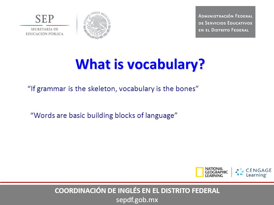 """If grammar is the skeleton, vocabulary is the bones"" ""Words are basic building blocks of language"" What is vocabulary? COORDINACIÓN DE INGLÉS EN EL D"