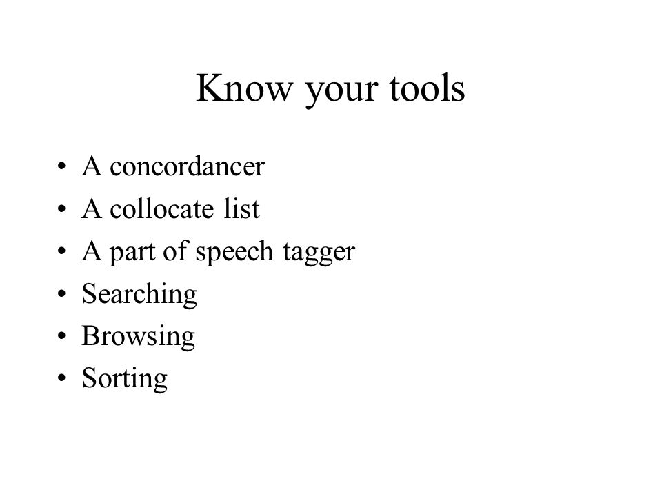 Know your tools A concordancer A collocate list A part of speech tagger Searching Browsing Sorting
