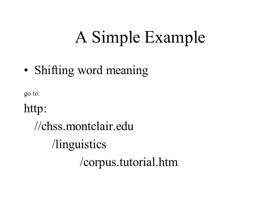 A Simple Example Shifting word meaning go to: http: //chss.montclair.edu /linguistics /corpus.tutorial.htm