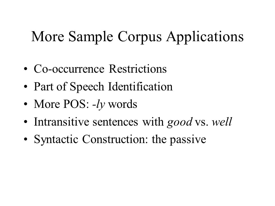 More Sample Corpus Applications Co-occurrence Restrictions Part of Speech Identification More POS: -ly words Intransitive sentences with good vs. well