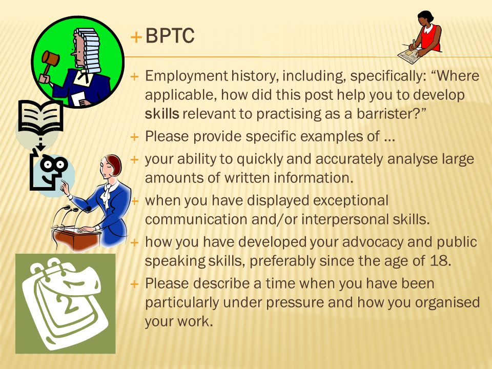  BPTC  Employment history, including, specifically: Where applicable, how did this post help you to develop skills relevant to practising as a barrister  Please provide specific examples of …  your ability to quickly and accurately analyse large amounts of written information.