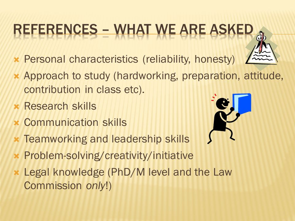  Personal characteristics (reliability, honesty)  Approach to study (hardworking, preparation, attitude, contribution in class etc).
