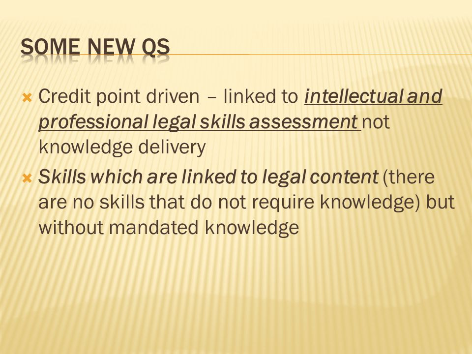  Credit point driven – linked to intellectual and professional legal skills assessment not knowledge delivery  Skills which are linked to legal content (there are no skills that do not require knowledge) but without mandated knowledge