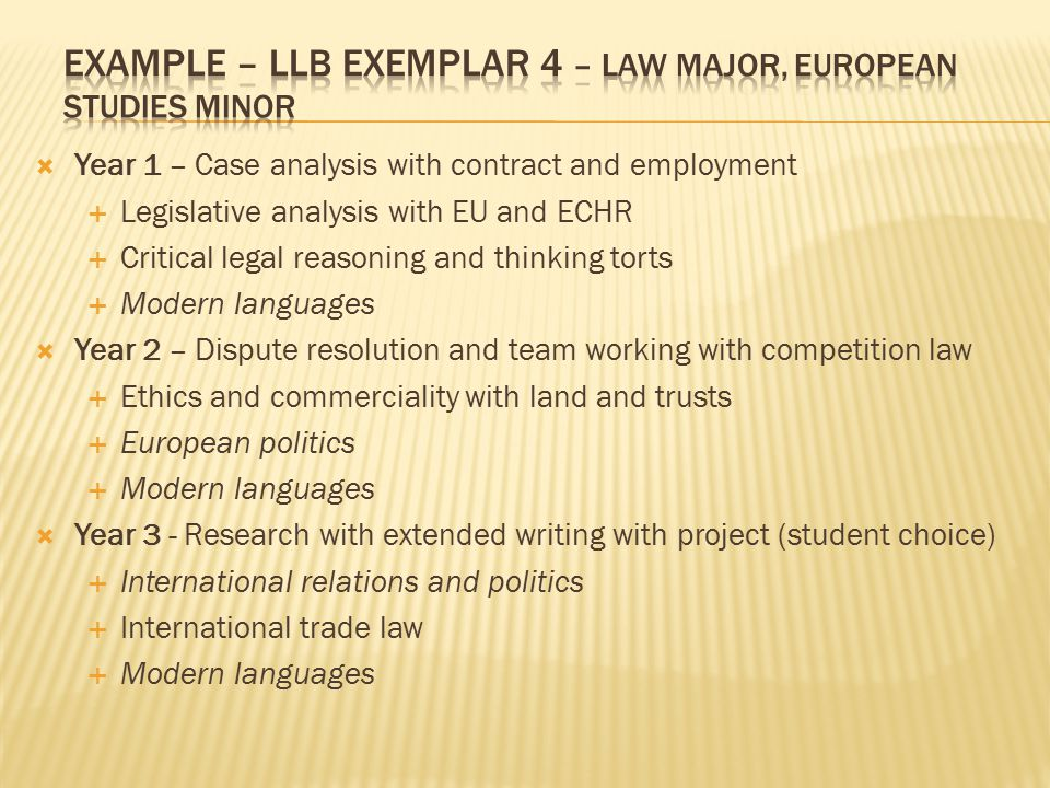  Year 1 – Case analysis with contract and employment  Legislative analysis with EU and ECHR  Critical legal reasoning and thinking torts  Modern languages  Year 2 – Dispute resolution and team working with competition law  Ethics and commerciality with land and trusts  European politics  Modern languages  Year 3 - Research with extended writing with project (student choice)  International relations and politics  International trade law  Modern languages