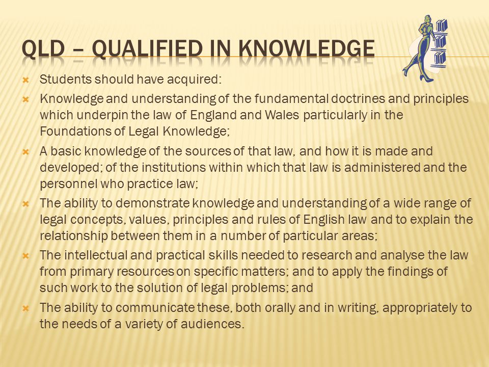  Students should have acquired:  Knowledge and understanding of the fundamental doctrines and principles which underpin the law of England and Wales particularly in the Foundations of Legal Knowledge;  A basic knowledge of the sources of that law, and how it is made and developed; of the institutions within which that law is administered and the personnel who practice law;  The ability to demonstrate knowledge and understanding of a wide range of legal concepts, values, principles and rules of English law and to explain the relationship between them in a number of particular areas;  The intellectual and practical skills needed to research and analyse the law from primary resources on specific matters; and to apply the findings of such work to the solution of legal problems; and  The ability to communicate these, both orally and in writing, appropriately to the needs of a variety of audiences.