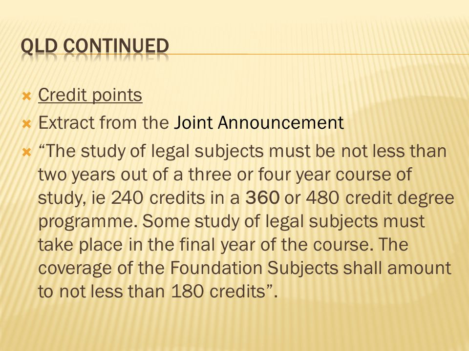  Credit points  Extract from the Joint Announcement  The study of legal subjects must be not less than two years out of a three or four year course of study, ie 240 credits in a 360 or 480 credit degree programme.