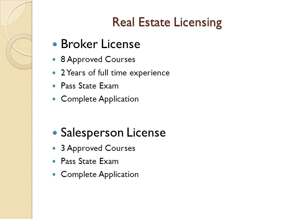 Real Estate Licensing Broker License 8 Approved Courses 2 Years of full time experience Pass State Exam Complete Application Salesperson License 3 Approved Courses Pass State Exam Complete Application