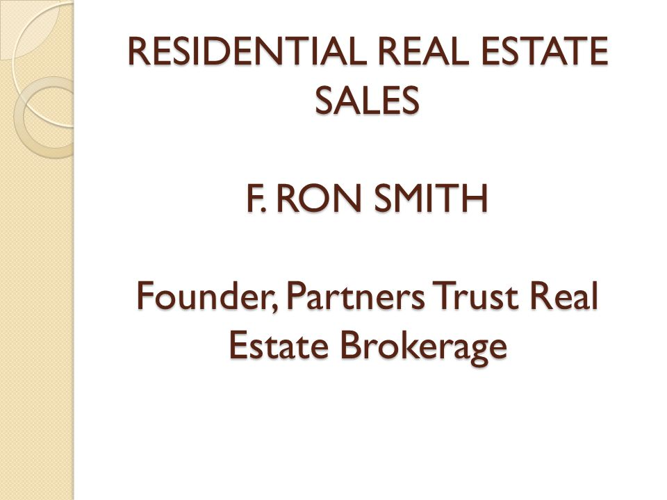 RESIDENTIAL REAL ESTATE SALES F. RON SMITH Founder, Partners Trust Real Estate Brokerage