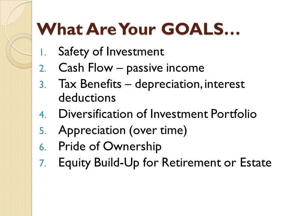 What Are Your GOALS… 1. Safety of Investment 2. Cash Flow – passive income 3.