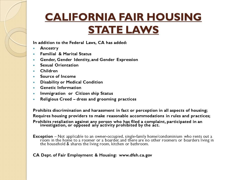CALIFORNIA FAIR HOUSING STATE LAWS In addition to the Federal Laws, CA has added: Ancestry Familial & Marital Status Gender, Gender Identity, and Gender Expression Sexual Orientation Children Source of Income Disability or Medical Condition Genetic Information Immigration or Citizen ship Status Religious Creed – dress and grooming practices Prohibits discrimination and harassment in fact or perception in all aspects of housing; Requires housing providers to make reasonable accommodations in rules and practices; Prohibits retaliation against any person who has filed a complaint, participated in an investigation, or opposed any activity prohibited by the act.