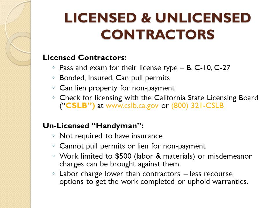 LICENSED & UNLICENSED CONTRACTORS Licensed Contractors: ◦P◦P ass and exam for their license type – B, C-10, C-27 ◦B◦B onded, Insured, Can pull permits ◦C◦C an lien property for non-payment ◦C◦C heck for licensing with the California State Licensing Board ( CSLB ) at www.cslb.ca.gov or (800) 321-CSLB Un-Licensed Handyman : ◦N◦N ot required to have insurance ◦C◦C annot pull permits or lien for non-payment ◦W◦W ork limited to $500 (labor & materials) or misdemeanor charges can be brought against them.