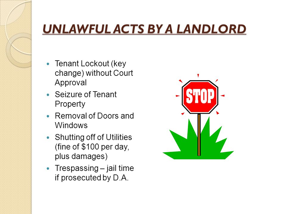 UNLAWFUL ACTS BY A LANDLORD Tenant Lockout (key change) without Court Approval Seizure of Tenant Property Removal of Doors and Windows Shutting off of Utilities (fine of $100 per day, plus damages) Trespassing – jail time if prosecuted by D.A.
