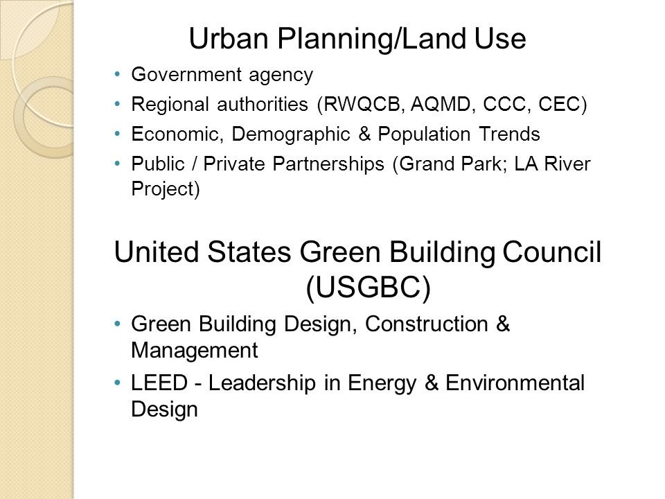 Urban Planning/Land Use Government agency Regional authorities (RWQCB, AQMD, CCC, CEC) Economic, Demographic & Population Trends Public / Private Partnerships (Grand Park; LA River Project) United States Green Building Council (USGBC) Green Building Design, Construction & Management LEED - Leadership in Energy & Environmental Design
