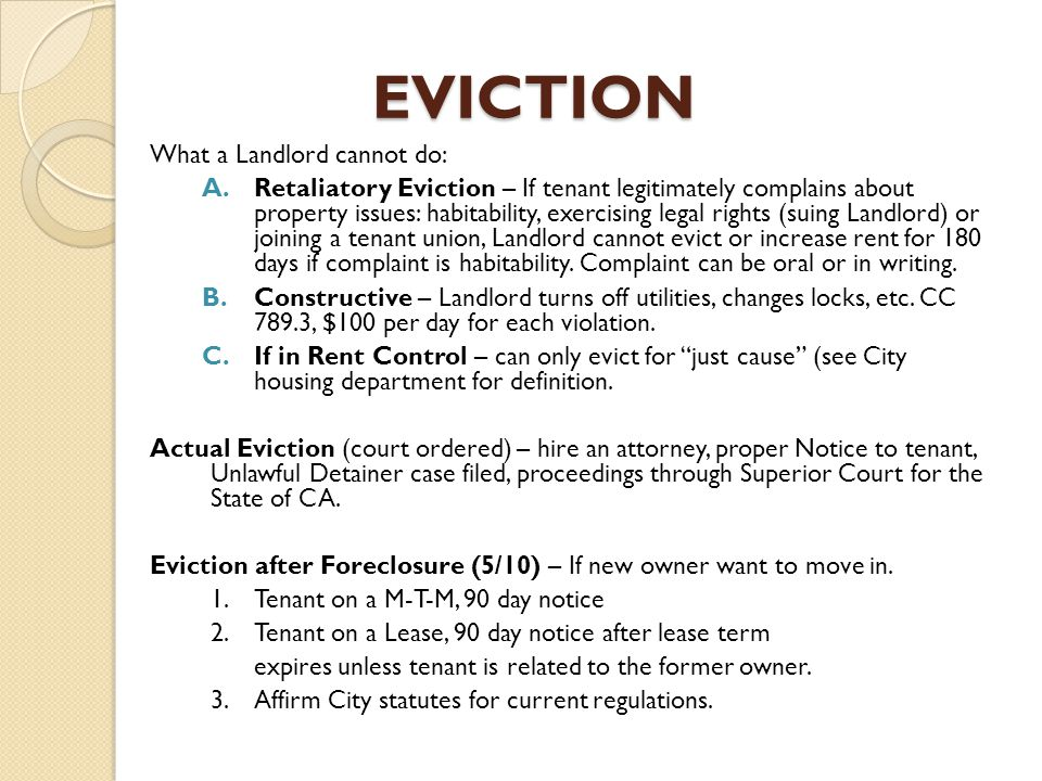 EVICTION What a Landlord cannot do: A.Retaliatory Eviction – If tenant legitimately complains about property issues: habitability, exercising legal rights (suing Landlord) or joining a tenant union, Landlord cannot evict or increase rent for 180 days if complaint is habitability.