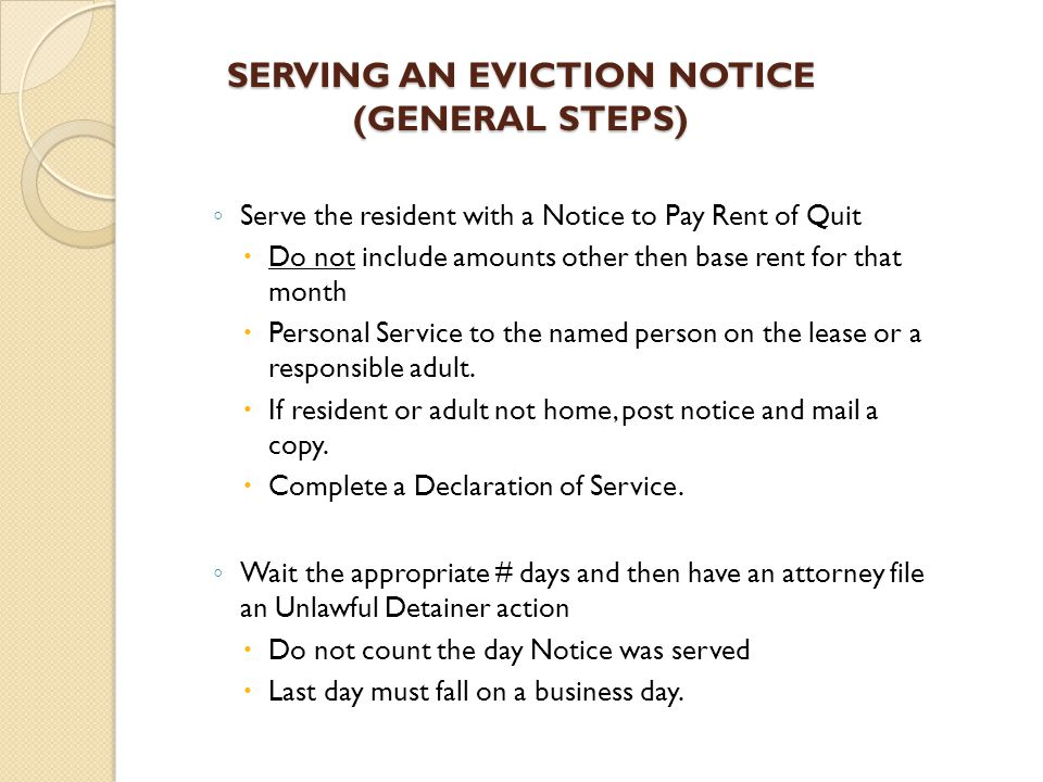 SERVING AN EVICTION NOTICE (GENERAL STEPS) ◦ Serve the resident with a Notice to Pay Rent of Quit  Do not include amounts other then base rent for that month  Personal Service to the named person on the lease or a responsible adult.