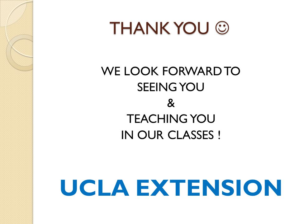 THANK YOU THANK YOU WE LOOK FORWARD TO SEEING YOU & TEACHING YOU IN OUR CLASSES ! UCLA EXTENSION