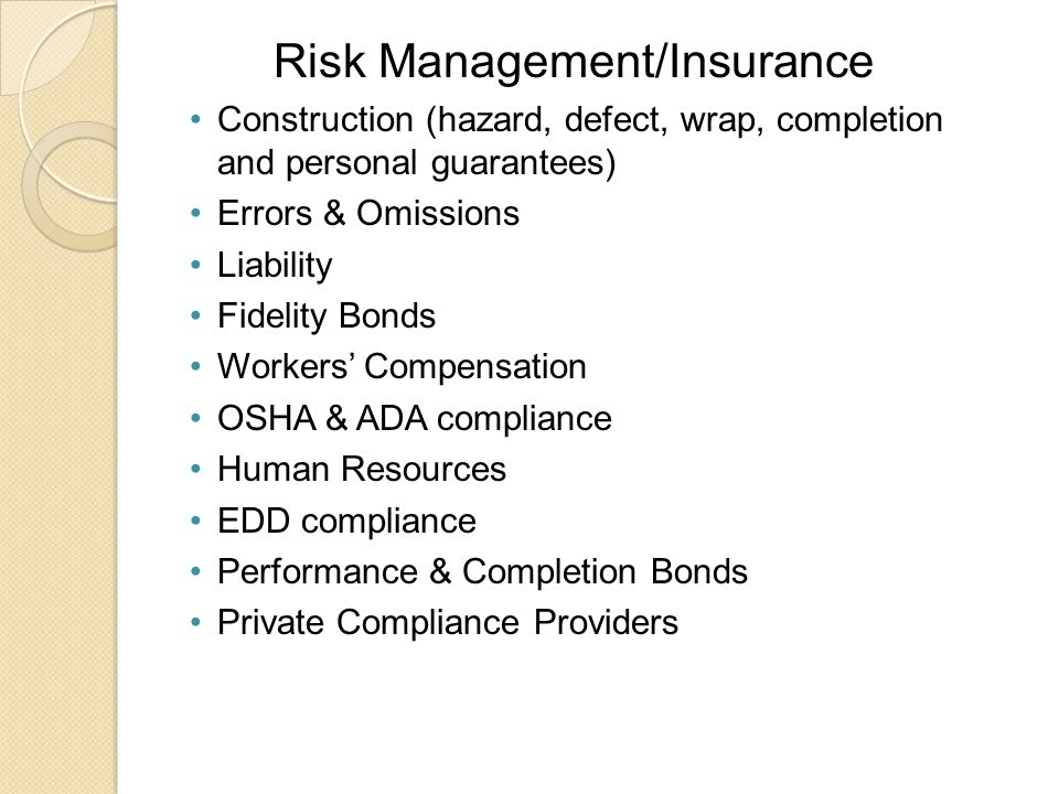 Risk Management/Insurance Construction (hazard, defect, wrap, completion and personal guarantees) Errors & Omissions Liability Fidelity Bonds Workers' Compensation OSHA & ADA compliance Human Resources EDD compliance Performance & Completion Bonds Private Compliance Providers