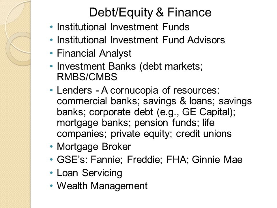 Debt/Equity & Finance Institutional Investment Funds Institutional Investment Fund Advisors Financial Analyst Investment Banks (debt markets; RMBS/CMBS Lenders - A cornucopia of resources: commercial banks; savings & loans; savings banks; corporate debt (e.g., GE Capital); mortgage banks; pension funds; life companies; private equity; credit unions Mortgage Broker GSE's: Fannie; Freddie; FHA; Ginnie Mae Loan Servicing Wealth Management