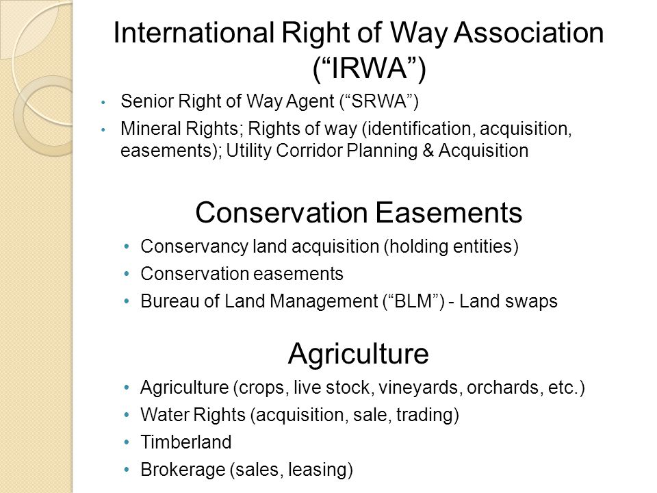International Right of Way Association ( IRWA ) Senior Right of Way Agent ( SRWA ) Mineral Rights; Rights of way (identification, acquisition, easements); Utility Corridor Planning & Acquisition Conservation Easements Conservancy land acquisition (holding entities) Conservation easements Bureau of Land Management ( BLM ) - Land swaps Agriculture Agriculture (crops, live stock, vineyards, orchards, etc.) Water Rights (acquisition, sale, trading) Timberland Brokerage (sales, leasing)