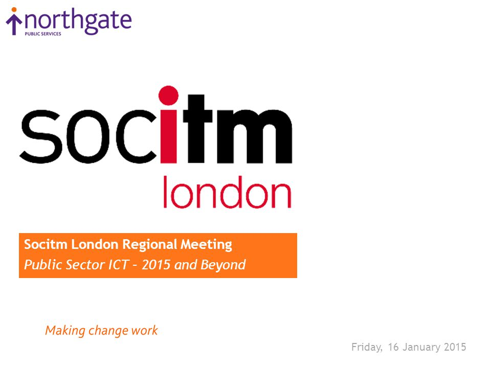 Friday, 16 January 2015 Socitm London Regional Meeting Public Sector ICT – 2015 and Beyond