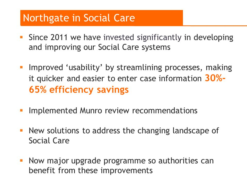  Since 2011 we have invested significantly in developing and improving our Social Care systems  Improved 'usability' by streamlining processes, making it quicker and easier to enter case information 30%- 65% efficiency savings  Implemented Munro review recommendations  New solutions to address the changing landscape of Social Care  Now major upgrade programme so authorities can benefit from these improvements Northgate in Social Care