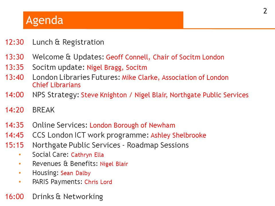 Agenda 2 12:30Lunch & Registration 13:30Welcome & Updates: Geoff Connell, Chair of Socitm London 13:35Socitm update: Nigel Bragg, Socitm 13:40London Libraries Futures: Mike Clarke, Association of London Chief Librarians 14:00NPS Strategy: Steve Knighton / Nigel Blair, Northgate Public Services 14:20BREAK 14:35Online Services: London Borough of Newham 14:45CCS London ICT work programme: Ashley Shelbrooke 15:15Northgate Public Services - Roadmap Sessions Social Care: Cathryn Ella Revenues & Benefits: Nigel Blair Housing: Sean Dalby PARIS Payments: Chris Lord 16:00Drinks & Networking