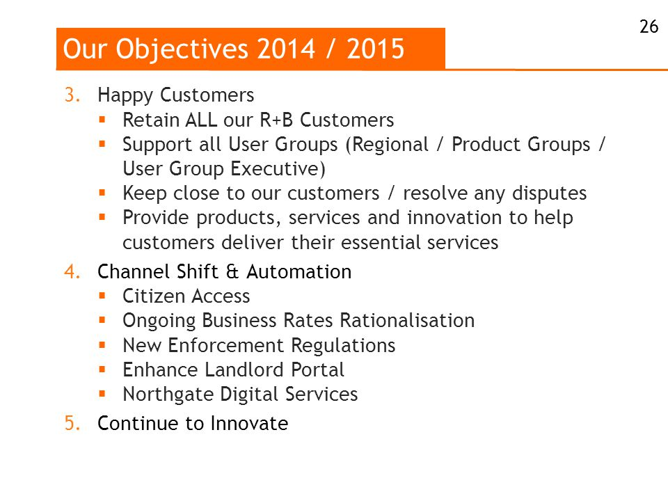 Our Objectives 2014 / 2015 26 3.Happy Customers  Retain ALL our R+B Customers  Support all User Groups (Regional / Product Groups / User Group Executive)  Keep close to our customers / resolve any disputes  Provide products, services and innovation to help customers deliver their essential services 4.Channel Shift & Automation  Citizen Access  Ongoing Business Rates Rationalisation  New Enforcement Regulations  Enhance Landlord Portal  Northgate Digital Services 5.Continue to Innovate