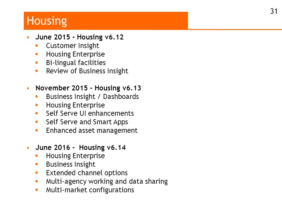 Housing  June 2015 - Housing v6.12  Customer Insight  Housing Enterprise  Bi-lingual facilities  Review of Business Insight  November 2015 - Housing v6.13  Business Insight / Dashboards  Housing Enterprise  Self Serve UI enhancements  Self Serve and Smart Apps  Enhanced asset management  June 2016 - Housing v6.14  Housing Enterprise  Business Insight  Extended channel options  Multi-agency working and data sharing  Multi-market configurations 31