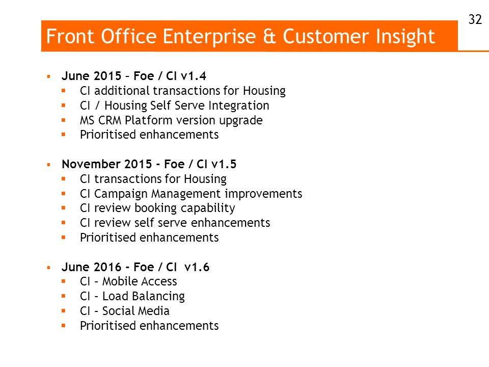Front Office Enterprise & Customer Insight  June 2015 – Foe / CI v1.4  CI additional transactions for Housing  CI / Housing Self Serve Integration  MS CRM Platform version upgrade  Prioritised enhancements  November 2015 - Foe / CI v1.5  CI transactions for Housing  CI Campaign Management improvements  CI review booking capability  CI review self serve enhancements  Prioritised enhancements  June 2016 - Foe / CI v1.6  CI – Mobile Access  CI – Load Balancing  CI – Social Media  Prioritised enhancements 32
