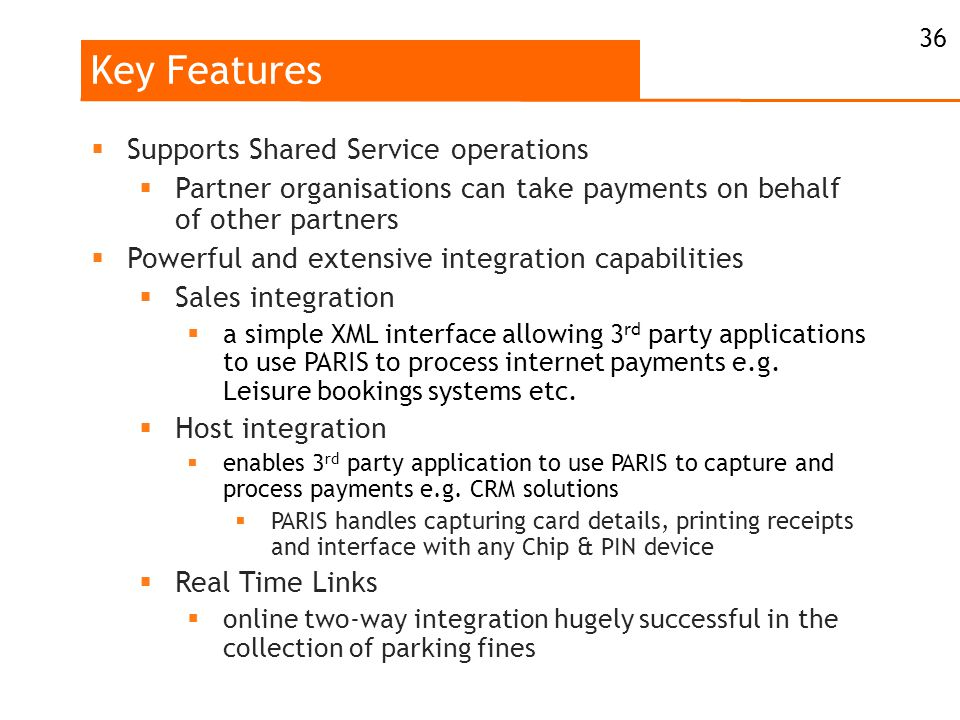 Key Features  Supports Shared Service operations  Partner organisations can take payments on behalf of other partners  Powerful and extensive integration capabilities  Sales integration  a simple XML interface allowing 3 rd party applications to use PARIS to process internet payments e.g.