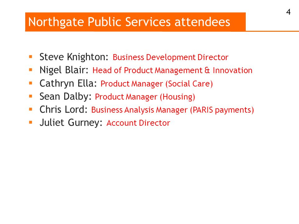 Northgate Public Services attendees  Steve Knighton: Business Development Director  Nigel Blair: Head of Product Management & Innovation  Cathryn Ella: Product Manager (Social Care)  Sean Dalby: Product Manager (Housing)  Chris Lord: Business Analysis Manager (PARIS payments)  Juliet Gurney: Account Director 4