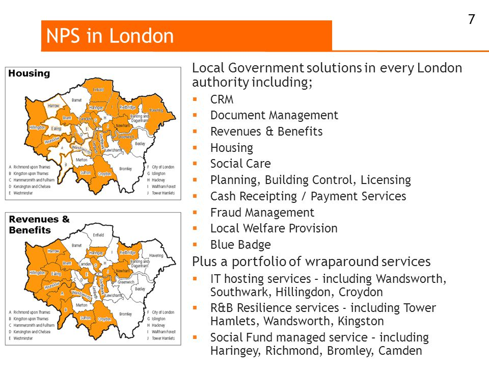 NPS in London Local Government solutions in every London authority including;  CRM  Document Management  Revenues & Benefits  Housing  Social Care  Planning, Building Control, Licensing  Cash Receipting / Payment Services  Fraud Management  Local Welfare Provision  Blue Badge Plus a portfolio of wraparound services  IT hosting services – including Wandsworth, Southwark, Hillingdon, Croydon  R&B Resilience services - including Tower Hamlets, Wandsworth, Kingston  Social Fund managed service – including Haringey, Richmond, Bromley, Camden 7