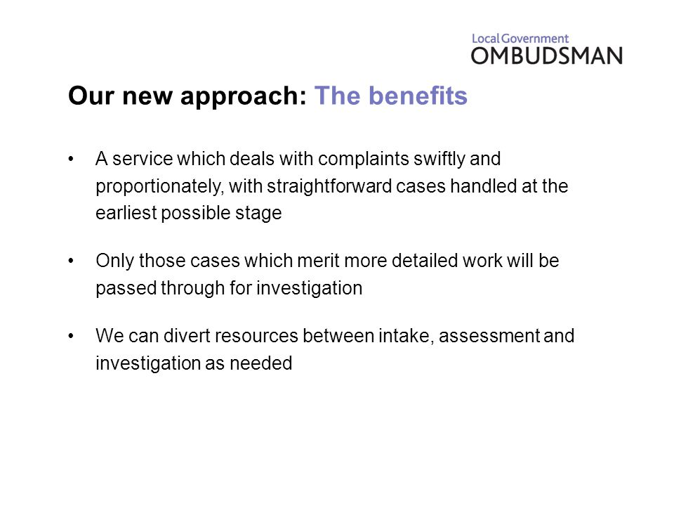 Our new approach: The benefits A service which deals with complaints swiftly and proportionately, with straightforward cases handled at the earliest possible stage Only those cases which merit more detailed work will be passed through for investigation We can divert resources between intake, assessment and investigation as needed