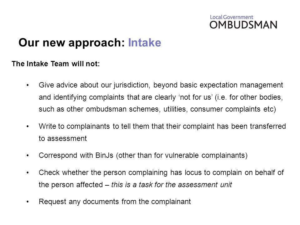 Our new approach: Intake The Intake Team will not: Give advice about our jurisdiction, beyond basic expectation management and identifying complaints that are clearly 'not for us' (i.e.