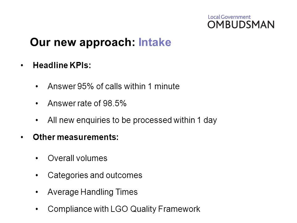 Our new approach: Intake Headline KPIs: Answer 95% of calls within 1 minute Answer rate of 98.5% All new enquiries to be processed within 1 day Other measurements: Overall volumes Categories and outcomes Average Handling Times Compliance with LGO Quality Framework