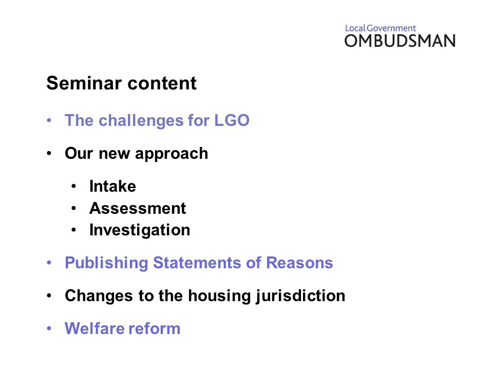 Seminar content The challenges for LGO Our new approach Intake Assessment Investigation Publishing Statements of Reasons Changes to the housing jurisdiction Welfare reform