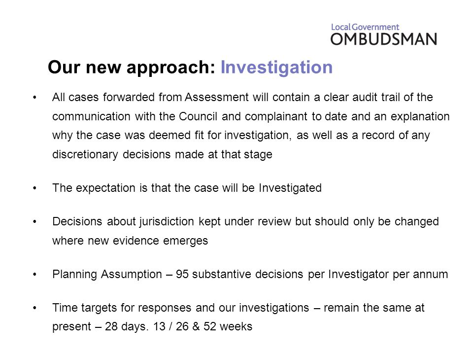 All cases forwarded from Assessment will contain a clear audit trail of the communication with the Council and complainant to date and an explanation why the case was deemed fit for investigation, as well as a record of any discretionary decisions made at that stage The expectation is that the case will be Investigated Decisions about jurisdiction kept under review but should only be changed where new evidence emerges Planning Assumption – 95 substantive decisions per Investigator per annum Time targets for responses and our investigations – remain the same at present – 28 days.