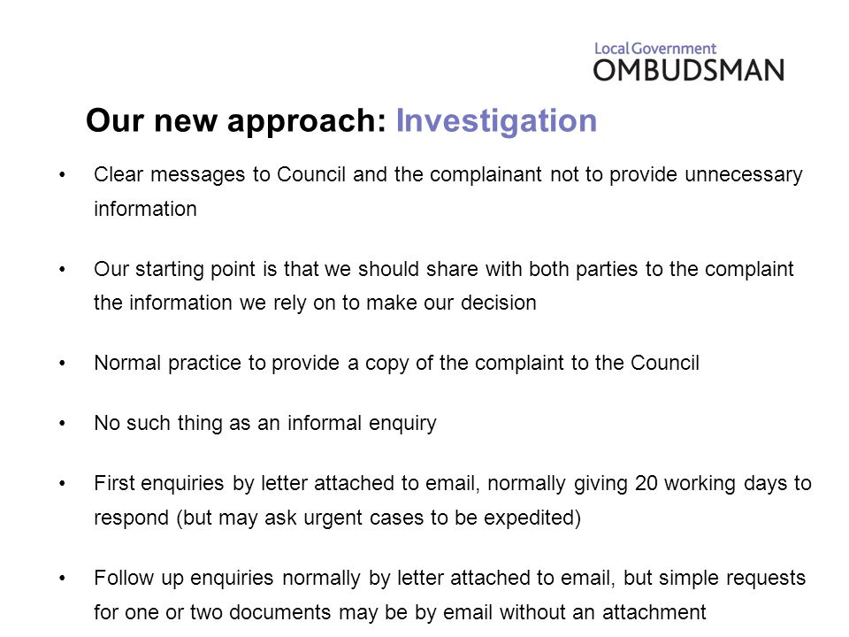 Our new approach: Investigation Clear messages to Council and the complainant not to provide unnecessary information Our starting point is that we should share with both parties to the complaint the information we rely on to make our decision Normal practice to provide a copy of the complaint to the Council No such thing as an informal enquiry First enquiries by letter attached to email, normally giving 20 working days to respond (but may ask urgent cases to be expedited) Follow up enquiries normally by letter attached to email, but simple requests for one or two documents may be by email without an attachment