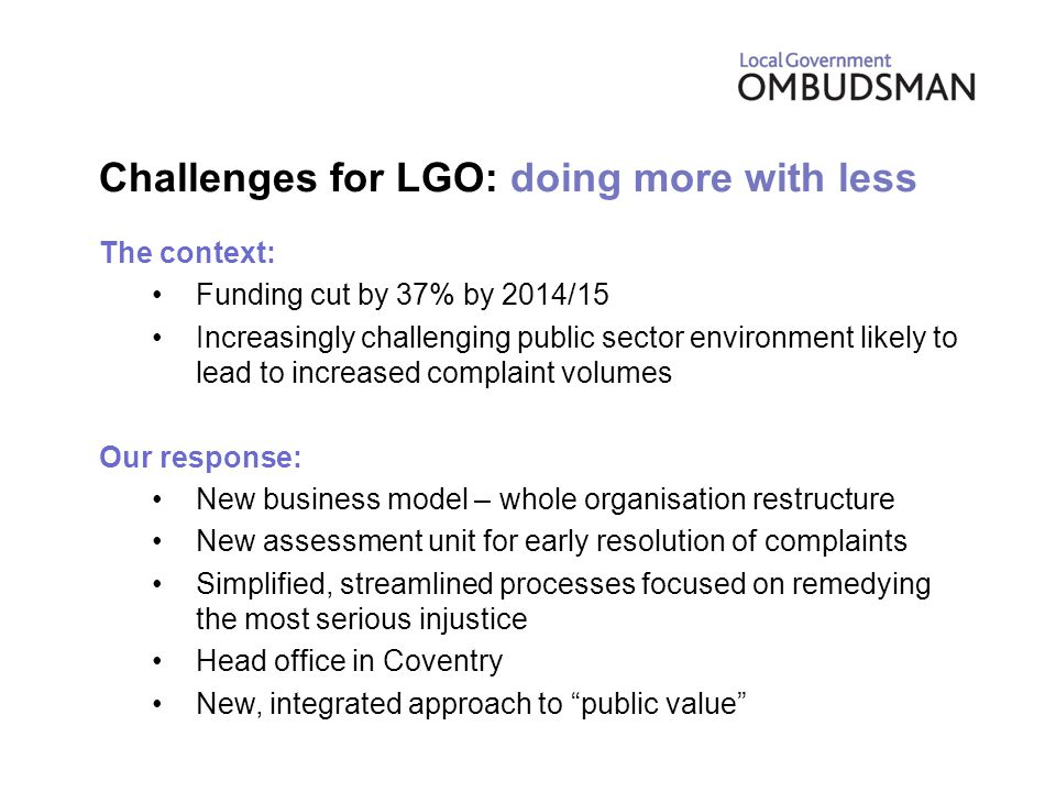 Challenges for LGO: doing more with less The context: Funding cut by 37% by 2014/15 Increasingly challenging public sector environment likely to lead to increased complaint volumes Our response: New business model – whole organisation restructure New assessment unit for early resolution of complaints Simplified, streamlined processes focused on remedying the most serious injustice Head office in Coventry New, integrated approach to public value