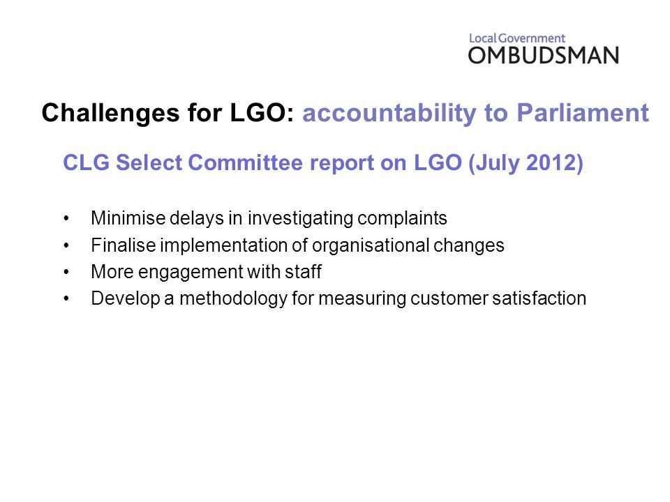 Challenges for LGO: accountability to Parliament CLG Select Committee report on LGO (July 2012) Minimise delays in investigating complaints Finalise implementation of organisational changes More engagement with staff Develop a methodology for measuring customer satisfaction