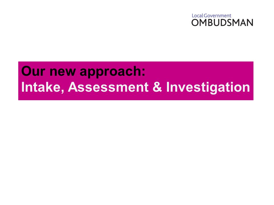 Our new approach: LGO's Transformation Plan Significant budget reduction Independent strategic business review Consultation on proposed changes Intake and assessment Review criteria / threshold for investigation No compromise in quality Focused approach to 'public value'