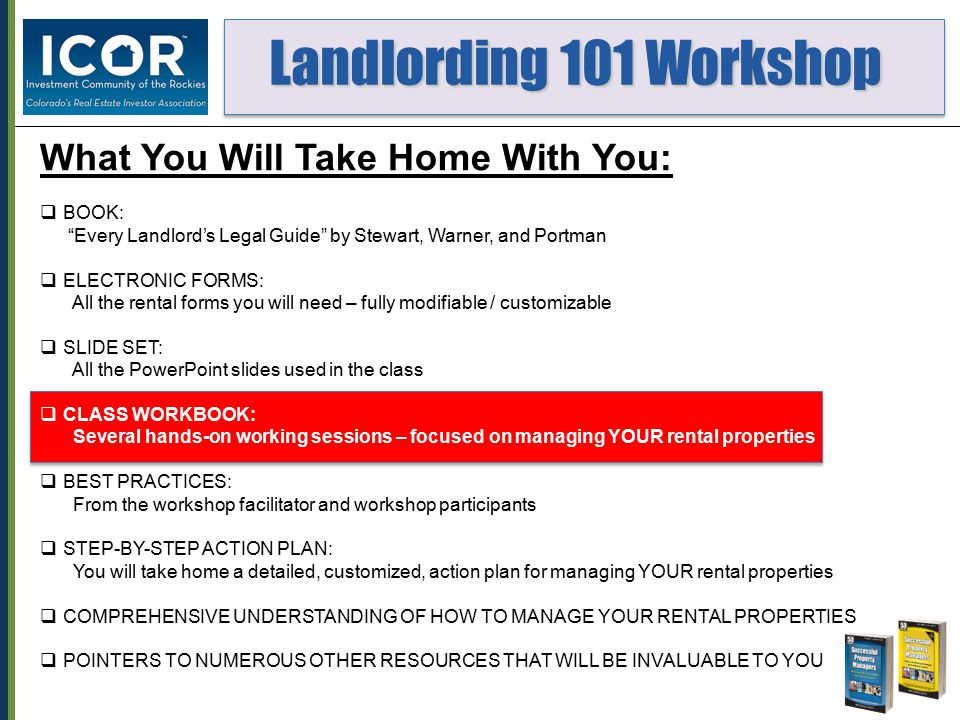 Landlording 101 Workshop Landlording 101 Workshop What You Will Take Home With You:  BOOK: Every Landlord's Legal Guide by Stewart, Warner, and Portman  ELECTRONIC FORMS: All the rental forms you will need – fully modifiable / customizable  SLIDE SET: All the PowerPoint slides used in the class  CLASS WORKBOOK: Several hands-on working sessions – focused on managing YOUR rental properties  BEST PRACTICES: From the workshop facilitator and workshop participants  STEP-BY-STEP ACTION PLAN: You will take home a detailed, customized, action plan for managing YOUR rental properties  COMPREHENSIVE UNDERSTANDING OF HOW TO MANAGE YOUR RENTAL PROPERTIES  POINTERS TO NUMEROUS OTHER RESOURCES THAT WILL BE INVALUABLE TO YOU