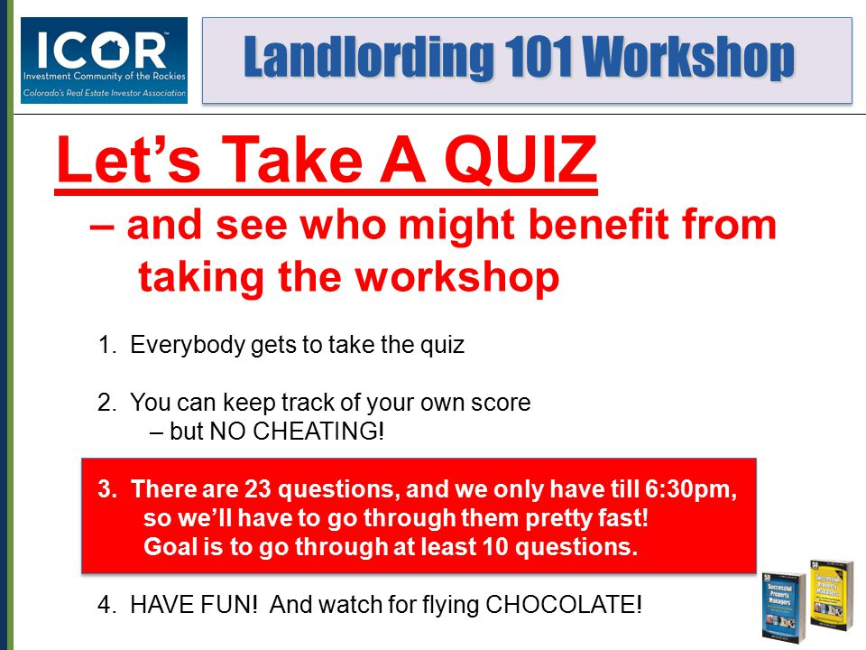 Landlording 101 Workshop Landlording 101 Workshop Let's Take A QUIZ – and see who might benefit from taking the workshop 1.Everybody gets to take the quiz 2.You can keep track of your own score – but NO CHEATING.