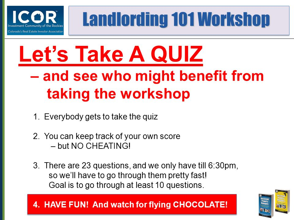 Landlording 101 Workshop Landlording 101 Workshop Let's Take A QUIZ – and see who might benefit from taking the workshop 1.Everybody gets to take the