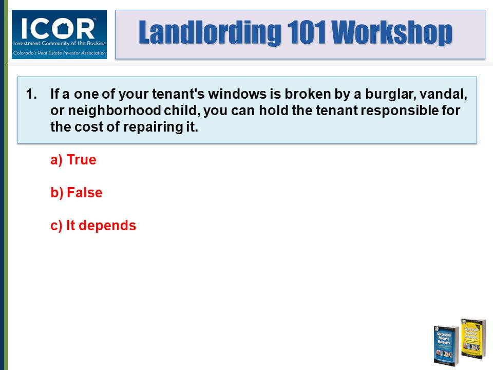 Landlording 101 Workshop Landlording 101 Workshop 1.If a one of your tenant's windows is broken by a burglar, vandal, or neighborhood child, you can h