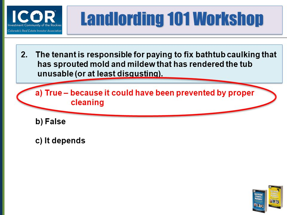 Landlording 101 Workshop Landlording 101 Workshop 2.The tenant is responsible for paying to fix bathtub caulking that has sprouted mold and mildew tha