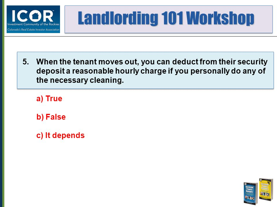Landlording 101 Workshop Landlording 101 Workshop 5.When the tenant moves out, you can deduct from their security deposit a reasonable hourly charge if you personally do any of the necessary cleaning.