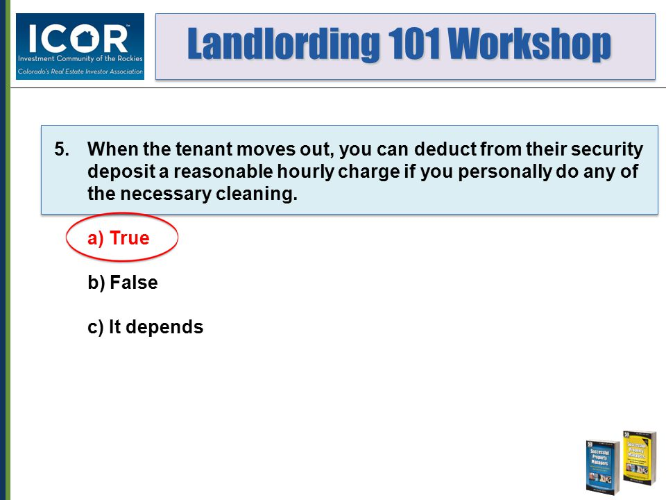 Landlording 101 Workshop Landlording 101 Workshop 5.When the tenant moves out, you can deduct from their security deposit a reasonable hourly charge i