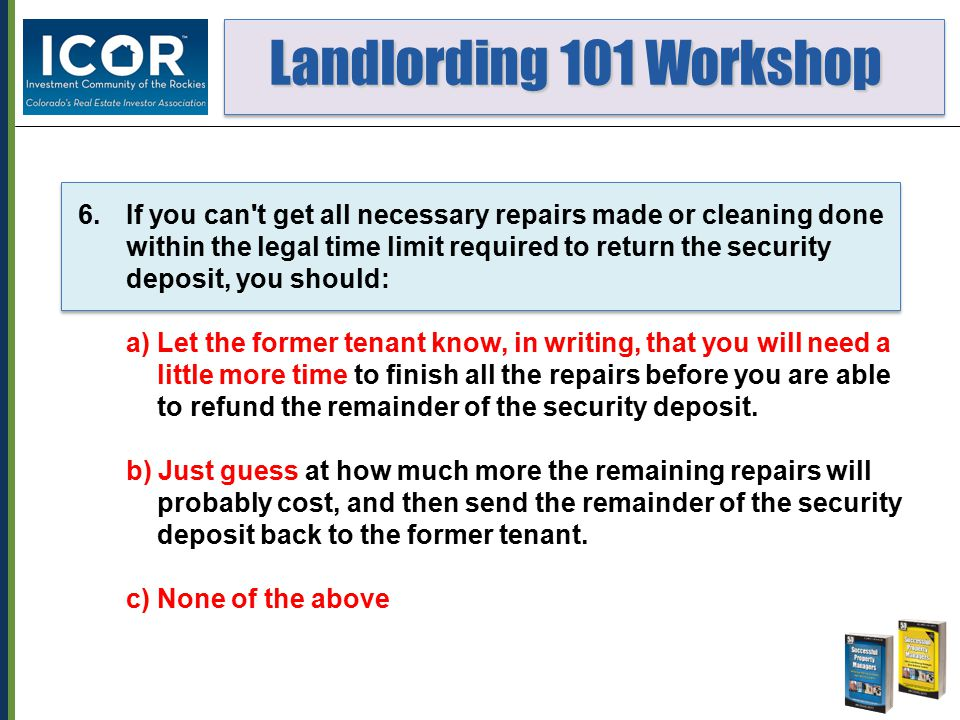 Landlording 101 Workshop Landlording 101 Workshop 6.If you can t get all necessary repairs made or cleaning done within the legal time limit required to return the security deposit, you should: a) Let the former tenant know, in writing, that you will need a little more time to finish all the repairs before you are able to refund the remainder of the security deposit.